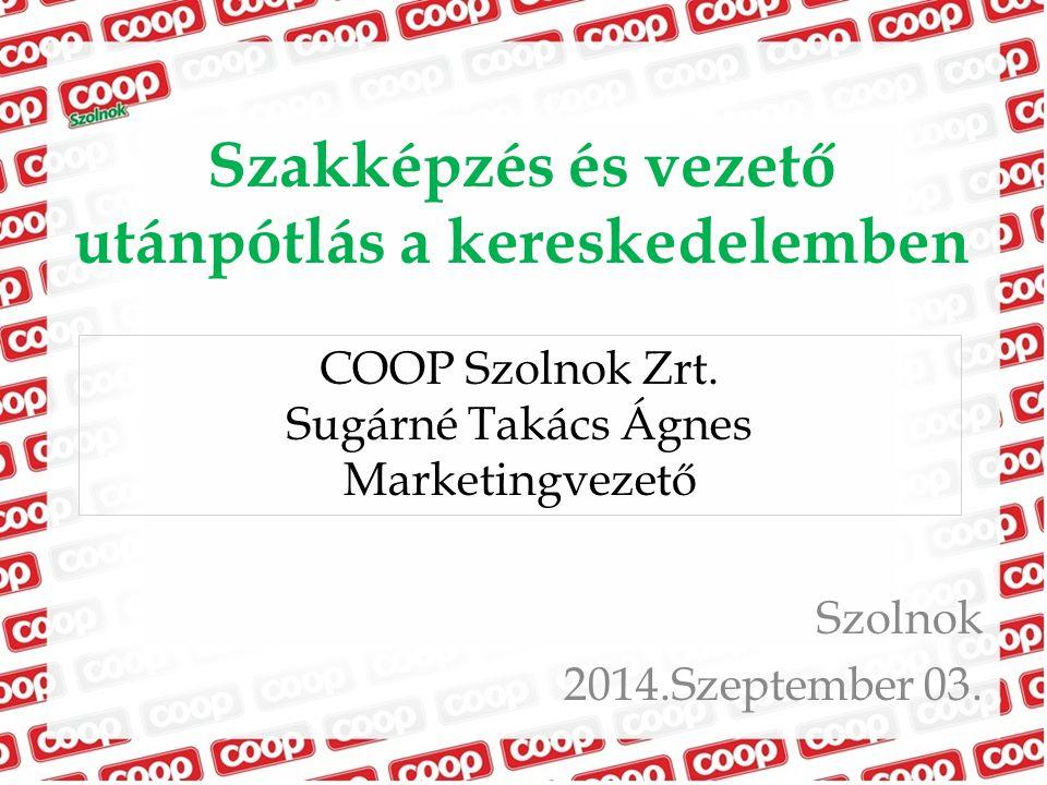 Szakképzés és vezető utánpótlás a kereskedelemben Szolnok 2014.Szeptember 03. COOP Szolnok Zrt. Sugárné Takács Ágnes Marketingvezető