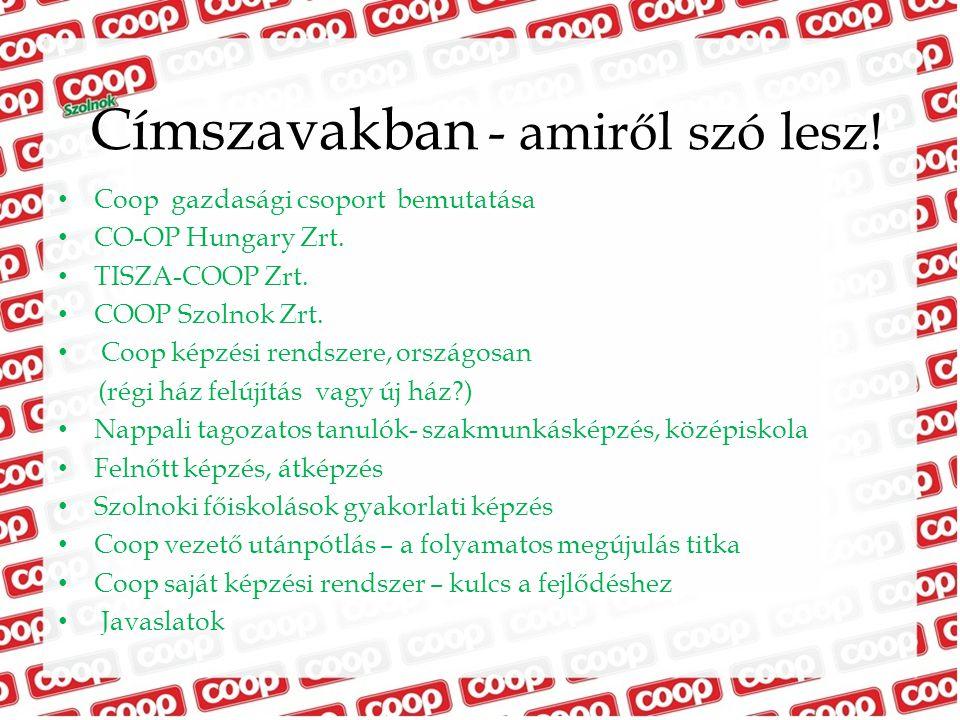 Címszavakban - amiről szó lesz! Coop gazdasági csoport bemutatása CO-OP Hungary Zrt. TISZA-COOP Zrt. COOP Szolnok Zrt. Coop képzési rendszere, országo