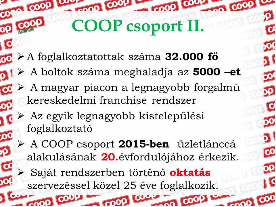COOP csoport II.  A foglalkoztatottak száma 32.000 fő  A boltok száma meghaladja az 5000 –et  A magyar piacon a legnagyobb forgalmú kereskedelmi fr