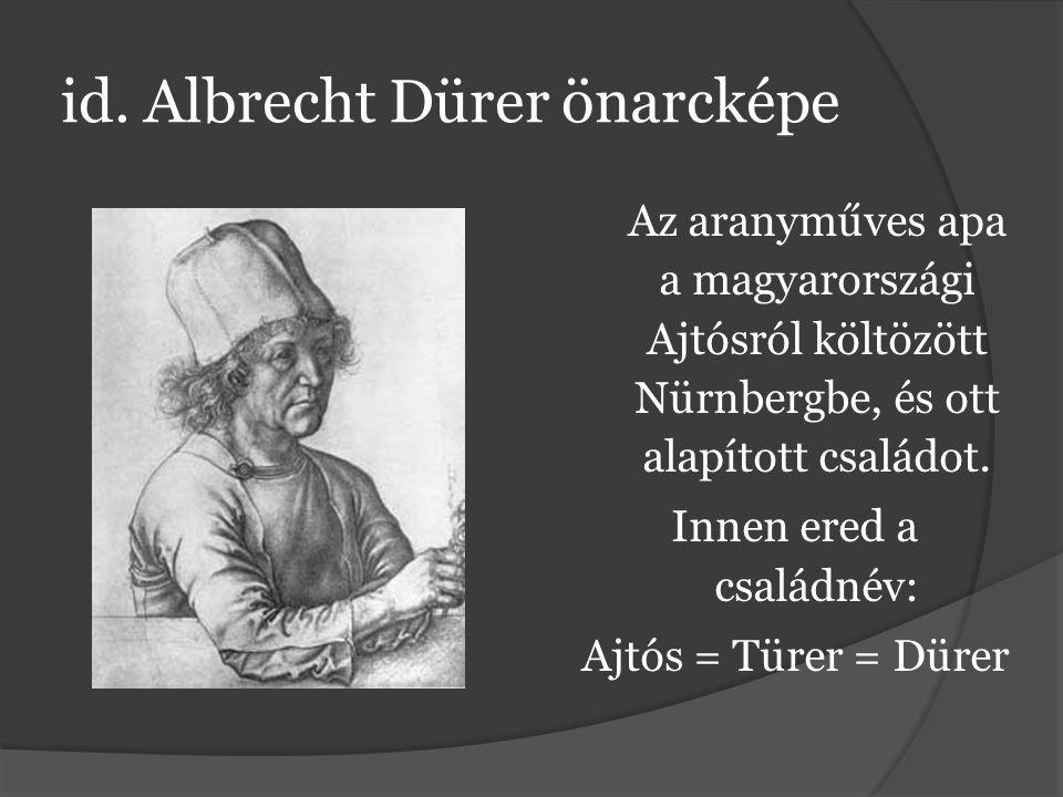 id. Albrecht Dürer önarcképe Az aranyműves apa a magyarországi Ajtósról költözött Nürnbergbe, és ott alapított családot. Innen ered a családnév: Ajtós