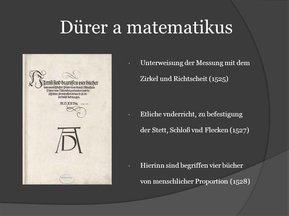Dürer a matematikus Unterweisung der Messung mit dem Zirkel und Richtscheit (1525) Etliche vnderricht, zu befestigung der Stett, Schloß vnd Flecken (1527) Hierinn sind begriffen vier bücher von menschlicher Proportion (1528)