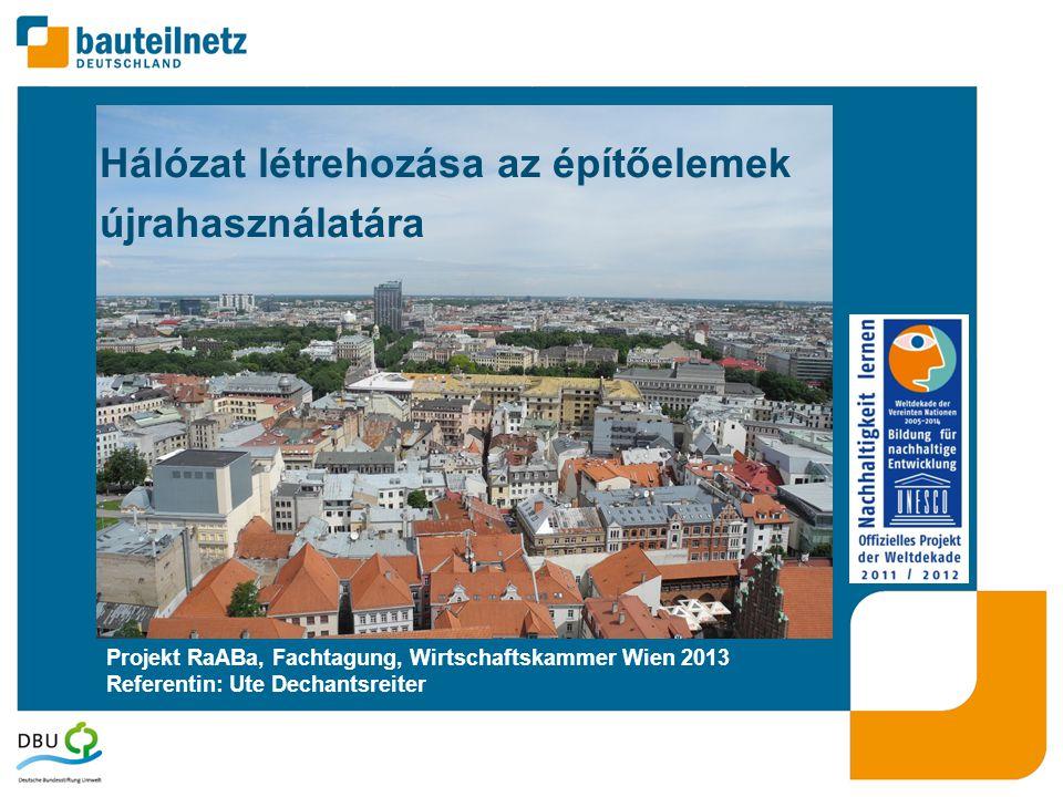 Projekt RaABa, Fachtagung, Wirtschaftskammer Wien 2013 Referentin: Ute Dechantsreiter Hálózat létrehozása az építőelemek újrahasználatára