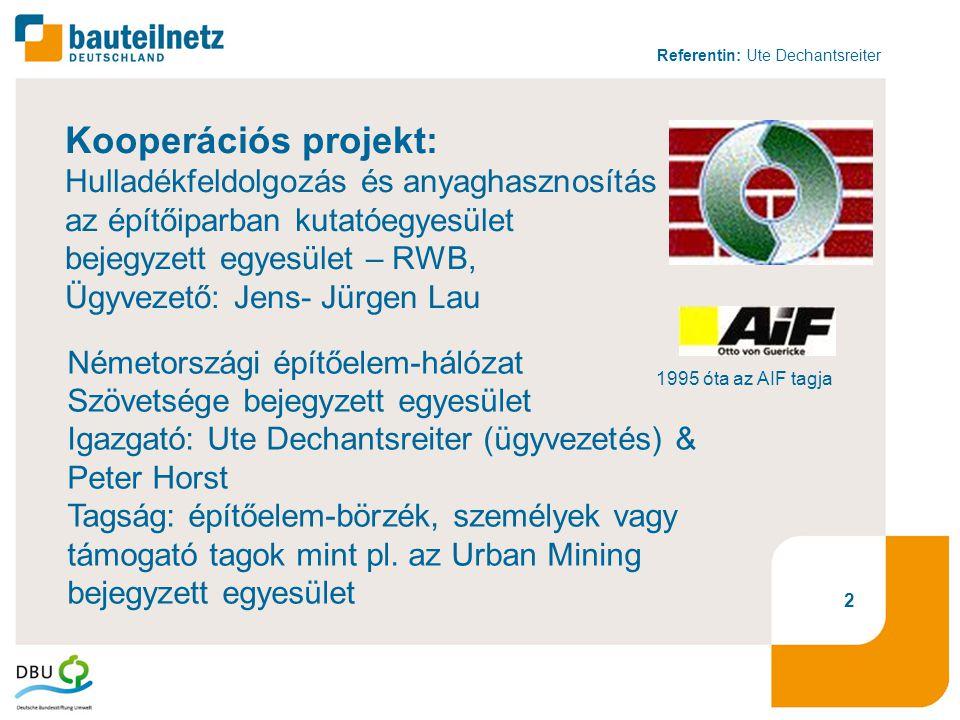 Referentin: Ute Dechantsreiter 2 Kooperációs projekt: Hulladékfeldolgozás és anyaghasznosítás az építőiparban kutatóegyesület bejegyzett egyesület – RWB, Ügyvezető: Jens- Jürgen Lau 1995 óta az AIF tagja Németországi építőelem-hálózat Szövetsége bejegyzett egyesület Igazgató: Ute Dechantsreiter (ügyvezetés) & Peter Horst Tagság: építőelem-börzék, személyek vagy támogató tagok mint pl.