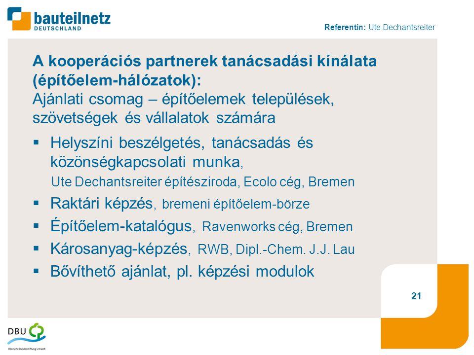 Referentin: Ute Dechantsreiter 21 A kooperációs partnerek tanácsadási kínálata (építőelem-hálózatok): Ajánlati csomag – építőelemek települések, szövetségek és vállalatok számára  Helyszíni beszélgetés, tanácsadás és közönségkapcsolati munka, Ute Dechantsreiter építésziroda, Ecolo cég, Bremen  Raktári képzés, bremeni építőelem-börze  Építőelem-katalógus, Ravenworks cég, Bremen  Károsanyag-képzés, RWB, Dipl.-Chem.