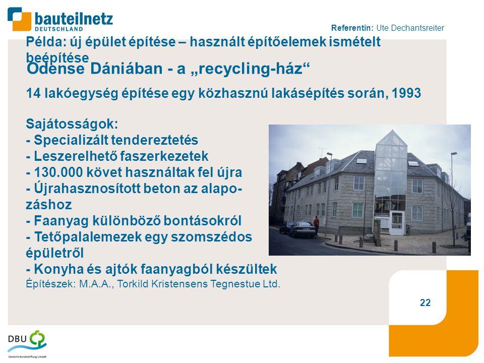 """Referentin: Ute Dechantsreiter 22 Példa: új épület építése – használt építőelemek ismételt beépítése Odense Dániában - a """"recycling-ház 14 lakóegység építése egy közhasznú lakásépítés során, 1993 Sajátosságok: - Specializált tendereztetés - Leszerelhető faszerkezetek - 130.000 követ használtak fel újra - Újrahasznosított beton az alapo- záshoz - Faanyag különböző bontásokról - Tetőpalalemezek egy szomszédos épületről - Konyha és ajtók faanyagból készültek Építészek: M.A.A., Torkild Kristensens Tegnestue Ltd."""