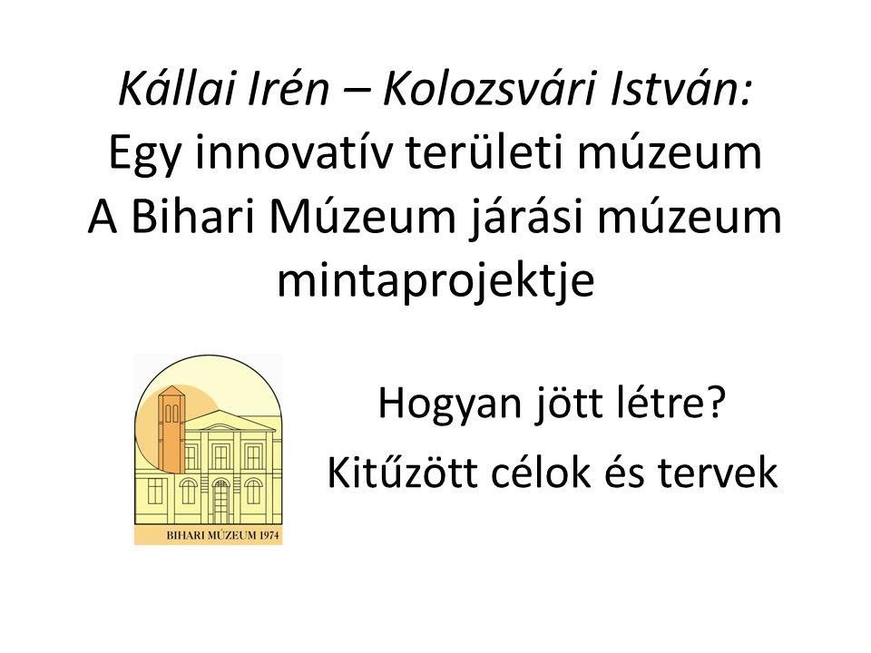 Kállai Irén – Kolozsvári István: Egy innovatív területi múzeum A Bihari Múzeum járási múzeum mintaprojektje Hogyan jött létre? Kitűzött célok és terve