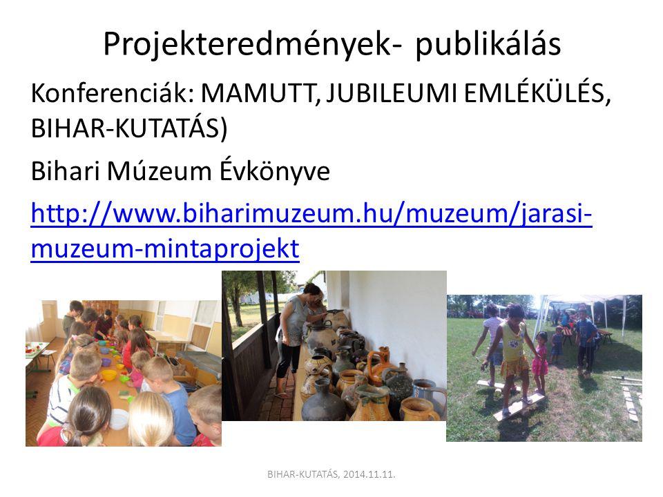 Projekteredmények- publikálás Konferenciák: MAMUTT, JUBILEUMI EMLÉKÜLÉS, BIHAR-KUTATÁS) Bihari Múzeum Évkönyve http://www.biharimuzeum.hu/muzeum/jarasi- muzeum-mintaprojekt BIHAR-KUTATÁS, 2014.11.11.