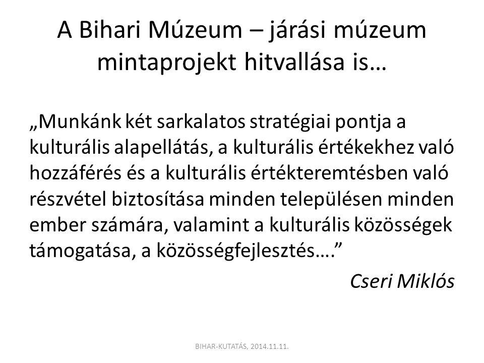 """A Bihari Múzeum – járási múzeum mintaprojekt hitvallása is… """"Munkánk két sarkalatos stratégiai pontja a kulturális alapellátás, a kulturális értékekhez való hozzáférés és a kulturális értékteremtésben való részvétel biztosítása minden településen minden ember számára, valamint a kulturális közösségek támogatása, a közösségfejlesztés…. Cseri Miklós BIHAR-KUTATÁS, 2014.11.11."""