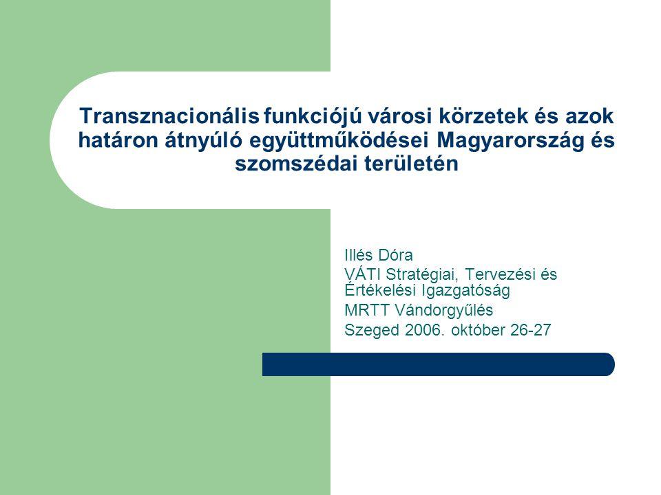 Transznacionális funkciójú városi körzetek és azok határon átnyúló együttműködései Magyarország és szomszédai területén Illés Dóra VÁTI Stratégiai, Tervezési és Értékelési Igazgatóság MRTT Vándorgyűlés Szeged 2006.