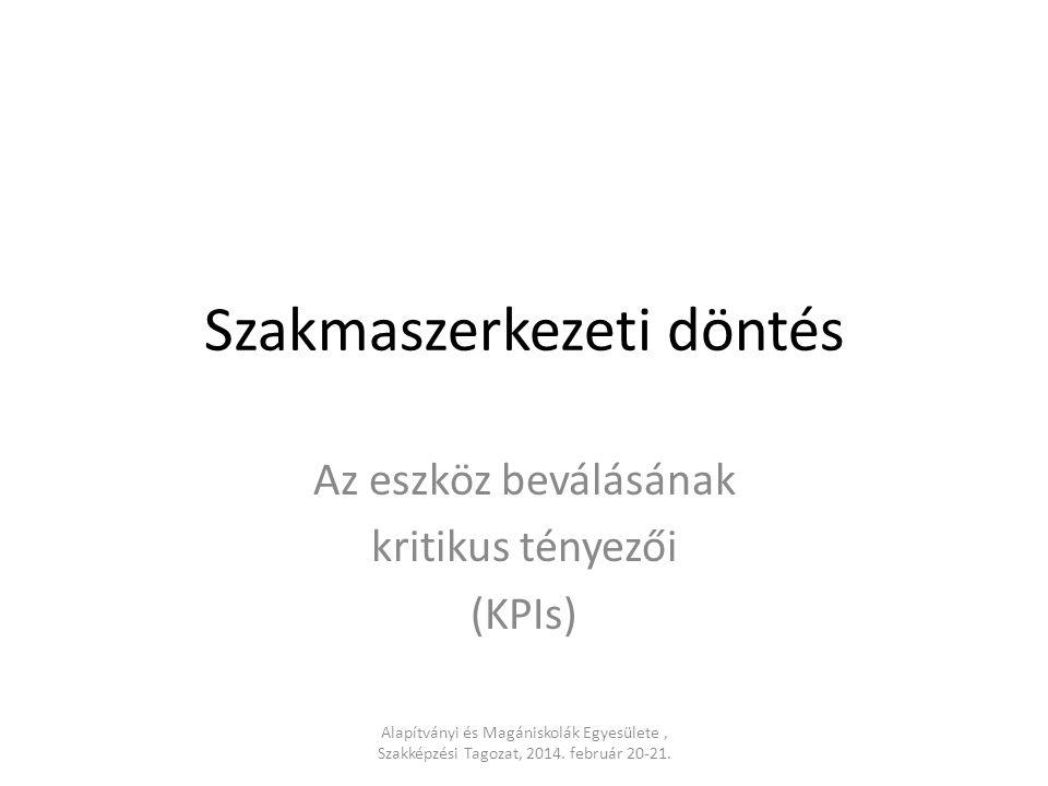 Szakmaszerkezeti döntés Az eszköz beválásának kritikus tényezői (KPIs) Alapítványi és Magániskolák Egyesülete, Szakképzési Tagozat, 2014. február 20-2