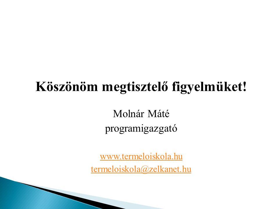 Köszönöm megtisztelő figyelmüket! Molnár Máté programigazgató www.termeloiskola.hu termeloiskola@zelkanet.hu