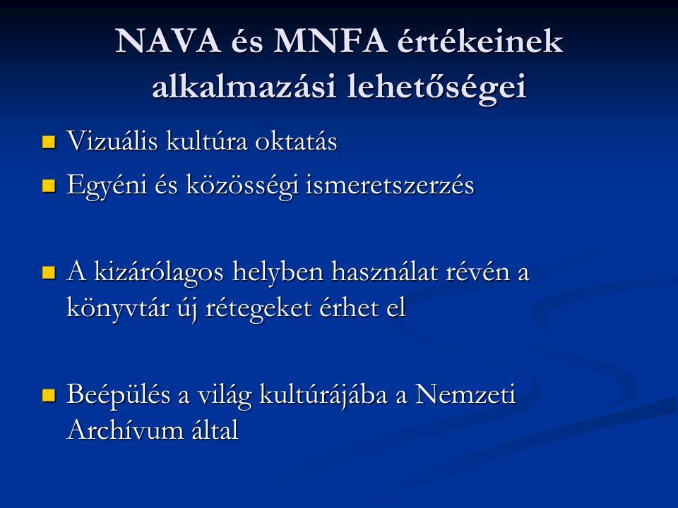 NAVA és MNFA értékeinek alkalmazási lehetőségei Vizuális kultúra oktatás Vizuális kultúra oktatás Egyéni és közösségi ismeretszerzés Egyéni és közösségi ismeretszerzés A kizárólagos helyben használat révén a könyvtár új rétegeket érhet el A kizárólagos helyben használat révén a könyvtár új rétegeket érhet el Beépülés a világ kultúrájába a Nemzeti Archívum által Beépülés a világ kultúrájába a Nemzeti Archívum által
