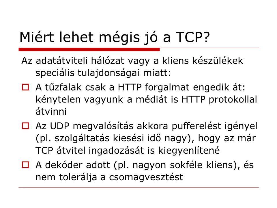 Miért lehet mégis jó a TCP? Az adatátviteli hálózat vagy a kliens készülékek speciális tulajdonságai miatt:  A tűzfalak csak a HTTP forgalmat engedik