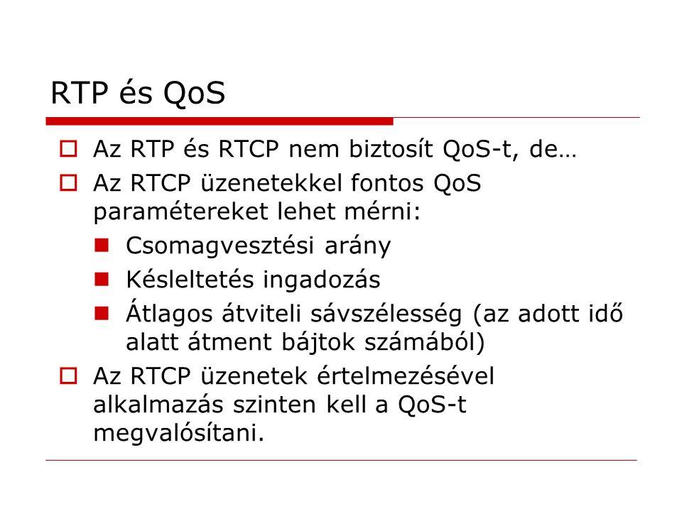 RTP és QoS  Az RTP és RTCP nem biztosít QoS-t, de…  Az RTCP üzenetekkel fontos QoS paramétereket lehet mérni: Csomagvesztési arány Késleltetés ingadozás Átlagos átviteli sávszélesség (az adott idő alatt átment bájtok számából)  Az RTCP üzenetek értelmezésével alkalmazás szinten kell a QoS-t megvalósítani.