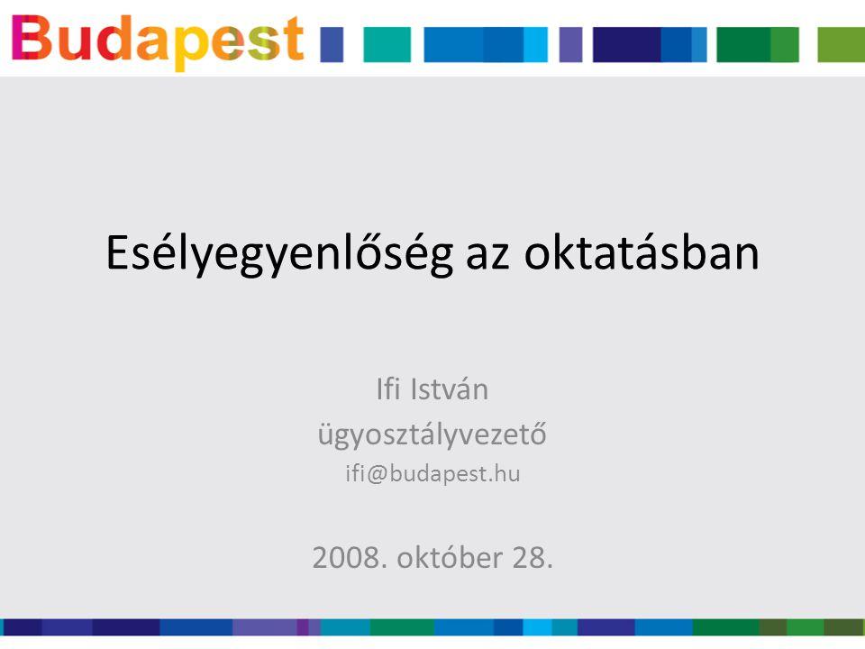 Esélyegyenlőség az oktatásban Ifi István ügyosztályvezető ifi@budapest.hu 2008. október 28.