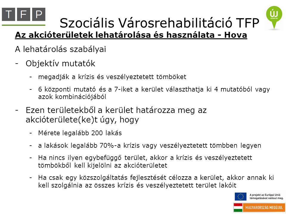 Szociális Városrehabilitáció TFP Az akcióterületek lehatárolása és használata - Hova A lehatárolás szabályai -Objektív mutatók -megadják a krízis és v