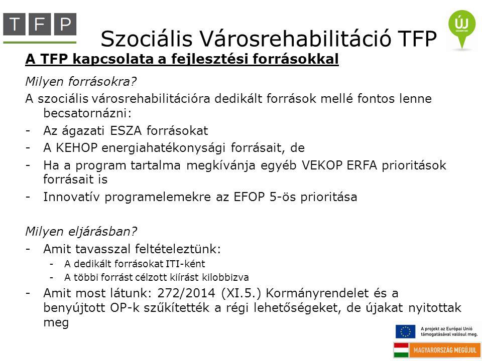 Szociális Városrehabilitáció TFP A TFP kapcsolata a fejlesztési forrásokkal Milyen forrásokra? A szociális városrehabilitációra dedikált források mell