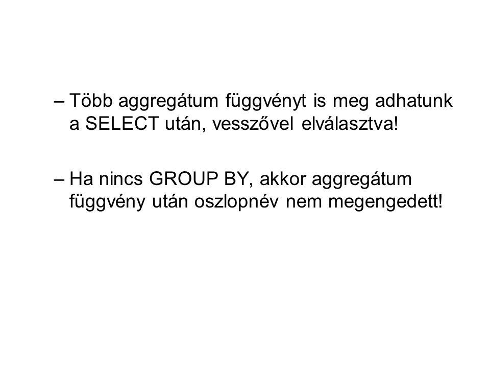 –Több aggregátum függvényt is meg adhatunk a SELECT után, vesszővel elválasztva! –Ha nincs GROUP BY, akkor aggregátum függvény után oszlopnév nem mege