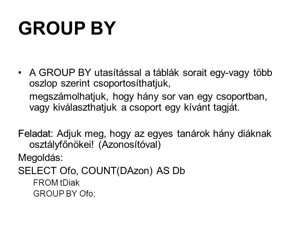 GROUP BY A GROUP BY utasítással a táblák sorait egy-vagy több oszlop szerint csoportosíthatjuk, megszámolhatjuk, hogy hány sor van egy csoportban, vagy kiválaszthatjuk a csoport egy kívánt tagját.