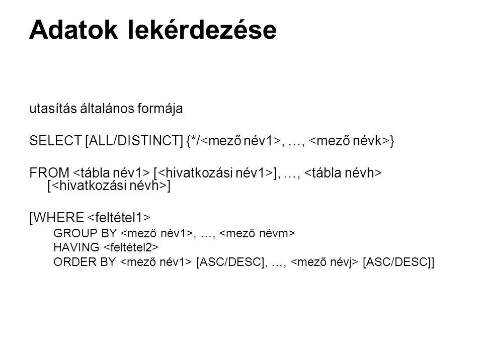 Adatok lekérdezése utasítás általános formája SELECT [ALL/DISTINCT] {*/, …, } FROM [ ], …, [ ] [WHERE GROUP BY, …, HAVING ORDER BY [ASC/DESC], …, [ASC/DESC]]