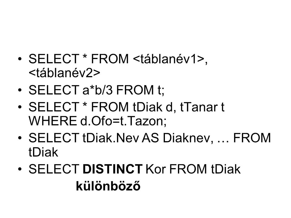 SELECT * FROM, SELECT a*b/3 FROM t; SELECT * FROM tDiak d, tTanar t WHERE d.Ofo=t.Tazon; SELECT tDiak.Nev AS Diaknev, … FROM tDiak SELECT DISTINCT Kor