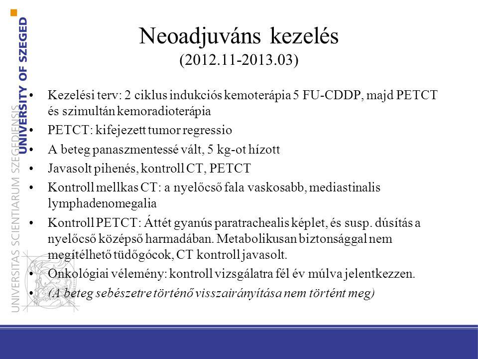 Neoadjuváns kezelés (2012.11-2013.03) Kezelési terv: 2 ciklus indukciós kemoterápia 5 FU-CDDP, majd PETCT és szimultán kemoradioterápia PETCT: kifejezett tumor regressio A beteg panaszmentessé vált, 5 kg-ot hízott Javasolt pihenés, kontroll CT, PETCT Kontroll mellkas CT: a nyelőcső fala vaskosabb, mediastinalis lymphadenomegalia Kontroll PETCT: Áttét gyanús paratrachealis képlet, és susp.