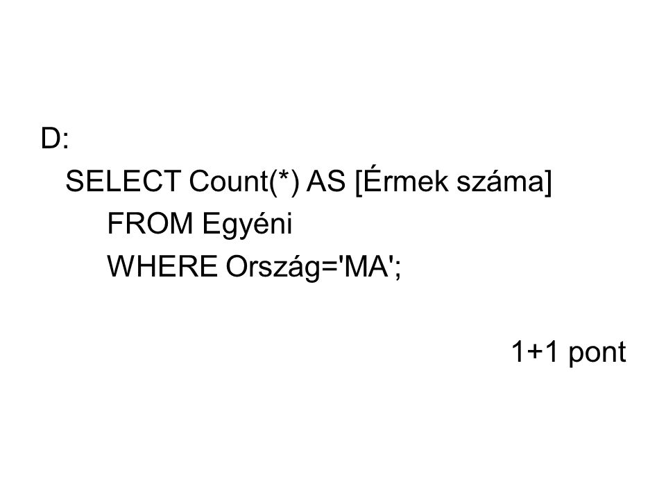 D: SELECT Count(*) AS [Érmek száma] FROM Egyéni WHERE Ország= MA ; 1+1 pont