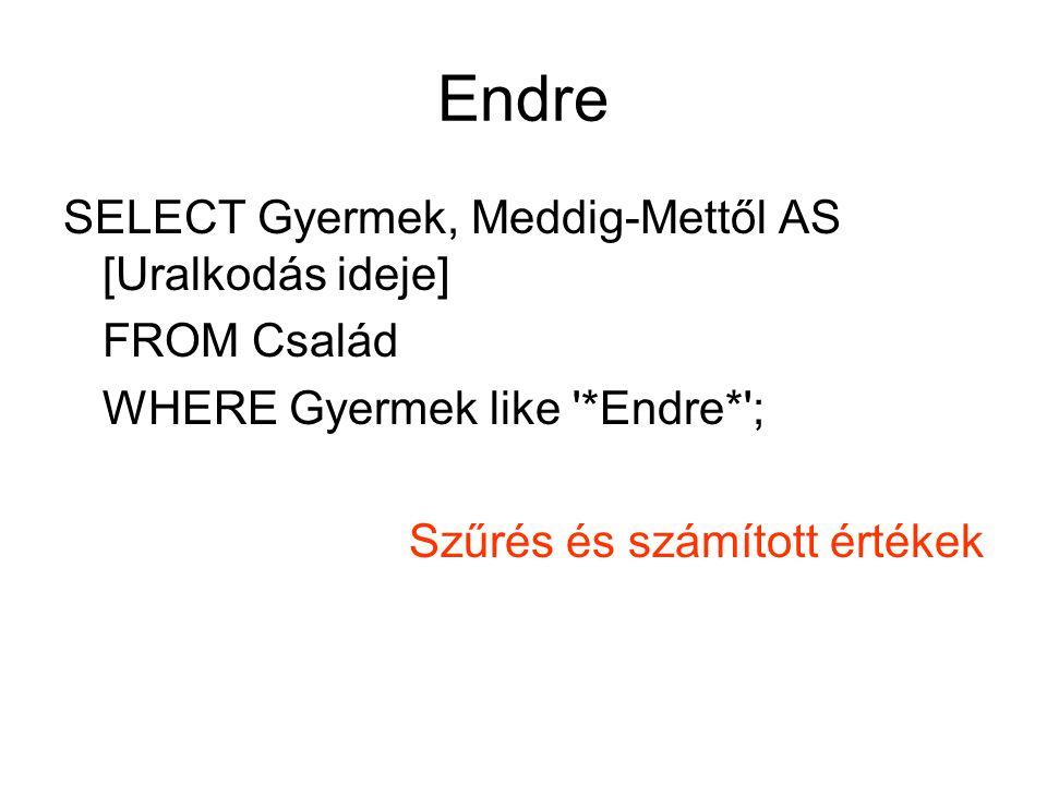 Endre SELECT Gyermek, Meddig-Mettől AS [Uralkodás ideje] FROM Család WHERE Gyermek like *Endre* ; Szűrés és számított értékek