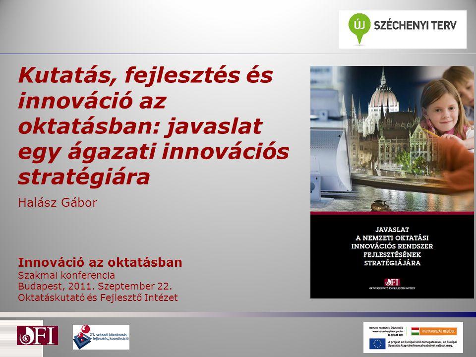 Kutatás, fejlesztés és innováció az oktatásban: javaslat egy ágazati innovációs stratégiára Halász Gábor Innováció az oktatásban Szakmai konferencia B