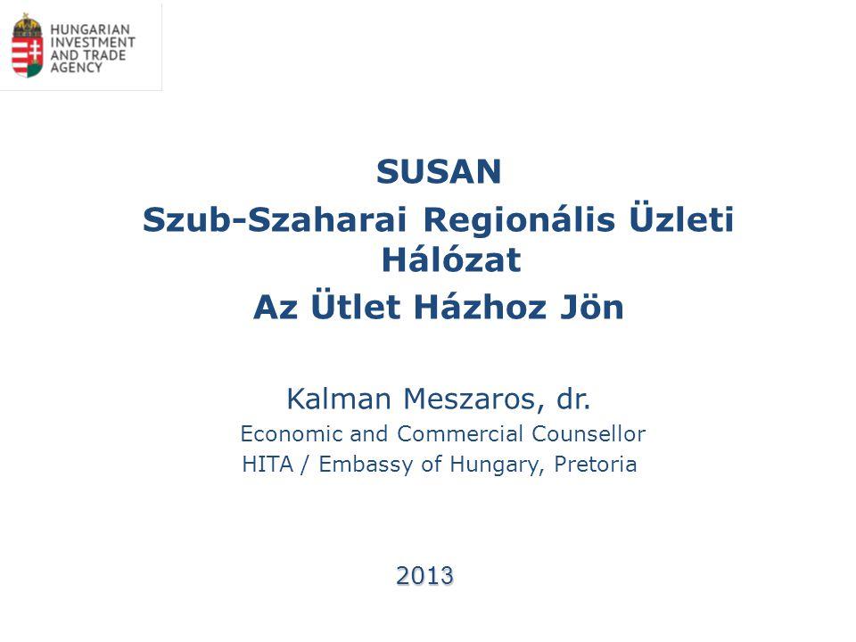 SUSAN Szub-Szaharai Regionális Üzleti Hálózat Az Ütlet Házhoz Jön Kalman Meszaros, dr. Economic and Commercial Counsellor HITA / Embassy of Hungary, P