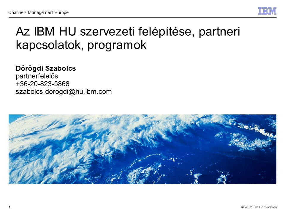 © 2012 IBM Corporation1 Az IBM HU szervezeti felépítése, partneri kapcsolatok, programok Dörögdi Szabolcs partnerfelelős +36-20-823-5868 szabolcs.dorogdi@hu.ibm.com Channels Management Europe