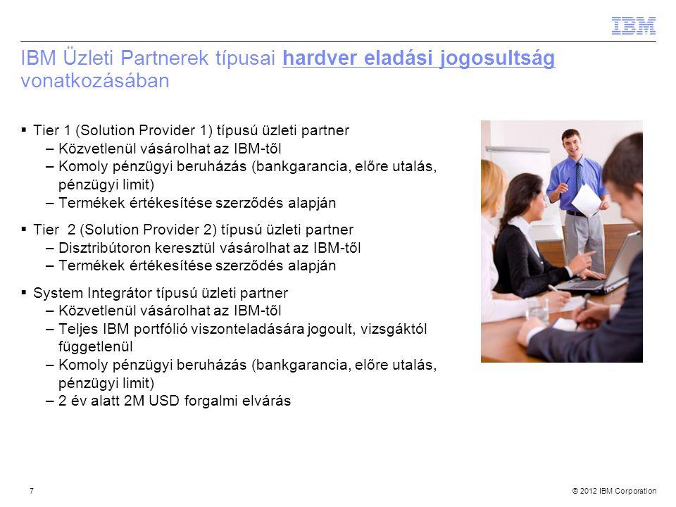 © 2012 IBM Corporation IBM Üzleti Partnerek típusai hardver eladási jogosultság vonatkozásában  Tier 1 (Solution Provider 1) típusú üzleti partner –K