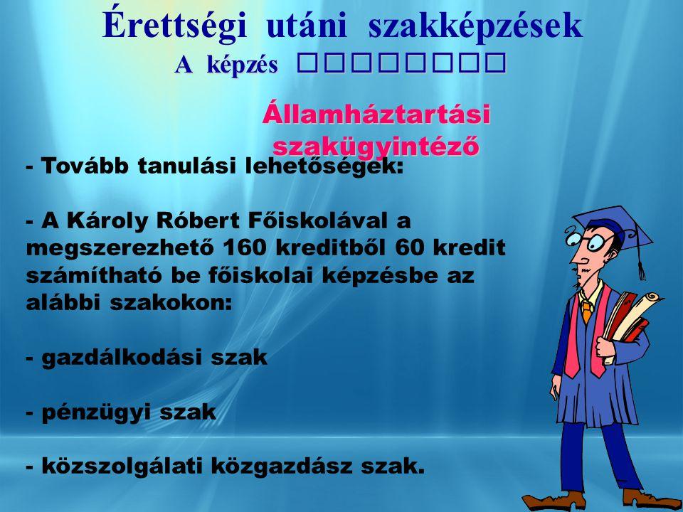 Érettségi ut á ni szakképzések A képzés tartalma Államháztartási szakügyintéző - Tanulmányi idő: 2 év - - A Károly Róbert Főiskolával közösen indított akkreditált iskolarendszerű felsőfokú szakképzés, amely a magyar felsőoktatás szerves része.