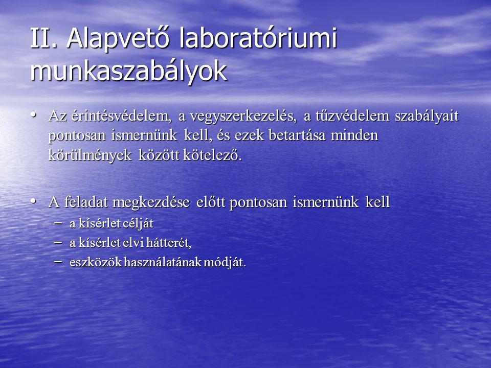 II. Alapvető laboratóriumi munkaszabályok Az érintésvédelem, a vegyszerkezelés, a tűzvédelem szabályait pontosan ismernünk kell, és ezek betartása min