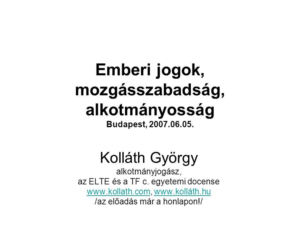Emberi jogok, mozgásszabadság, alkotmányosság Budapest, 2007.06.05. Kolláth György alkotmányjogász, az ELTE és a TF c. egyetemi docense www.kollath.co