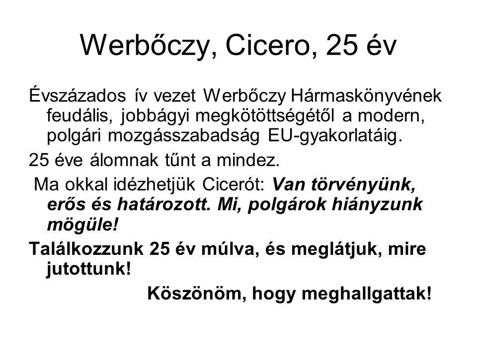 Werbőczy, Cicero, 25 év Évszázados ív vezet Werbőczy Hármaskönyvének feudális, jobbágyi megkötöttségétől a modern, polgári mozgásszabadság EU-gyakorlatáig.