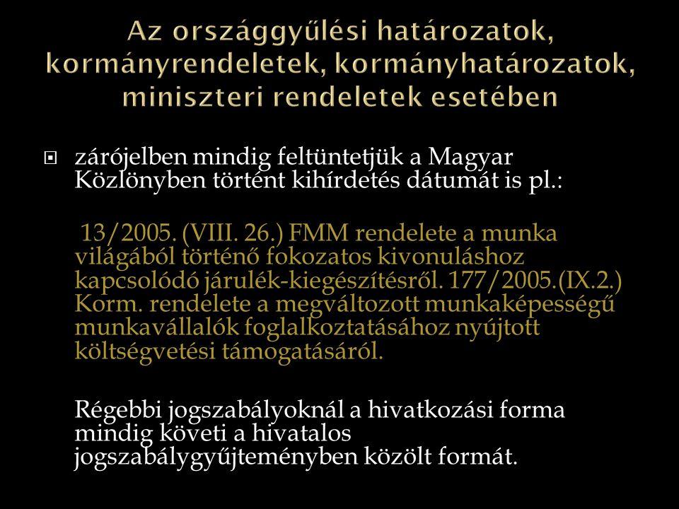  zárójelben mindig feltüntetjük a Magyar Közlönyben történt kihírdetés dátumát is pl.: 13/2005. (VIII. 26.) FMM rendelete a munka világából történő f
