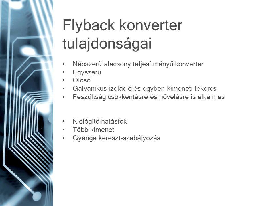 Flyback konverter tulajdonságai Népszerű alacsony teljesítményű konverter Egyszerű Olcsó Galvanikus izoláció és egyben kimeneti tekercs Feszültség csö