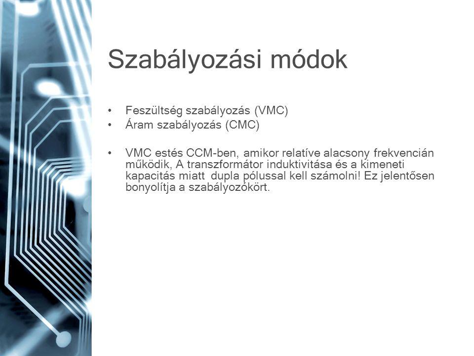 Szabályozási módok Feszültség szabályozás (VMC) Áram szabályozás (CMC) VMC estés CCM-ben, amikor relatíve alacsony frekvencián működik, A transzformát