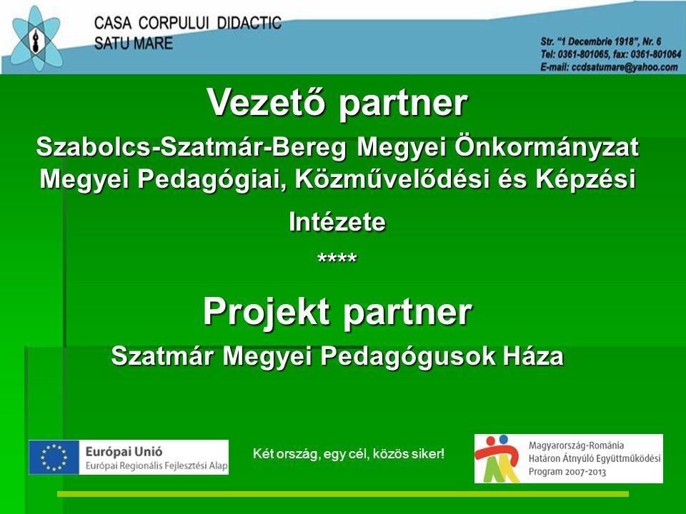 Vezető partner Szabolcs-Szatmár-Bereg Megyei Önkormányzat Megyei Pedagógiai, Közművelődési és Képzési Intézete **** Projekt partner Szatmár Megyei Pedagógusok Háza Két ország, egy cél, közös siker!