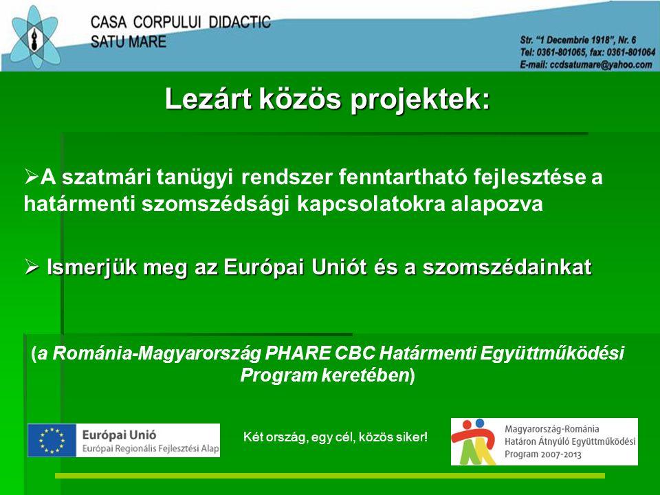 Lezárt közös projektek:   A szatmári tanügyi rendszer fenntartható fejlesztése a határmenti szomszédsági kapcsolatokra alapozva  Ismerjük meg az Európai Uniót és a szomszédainkat (a Románia-Magyarország PHARE CBC Határmenti Együttműködési Program keretében) Két ország, egy cél, közös siker!