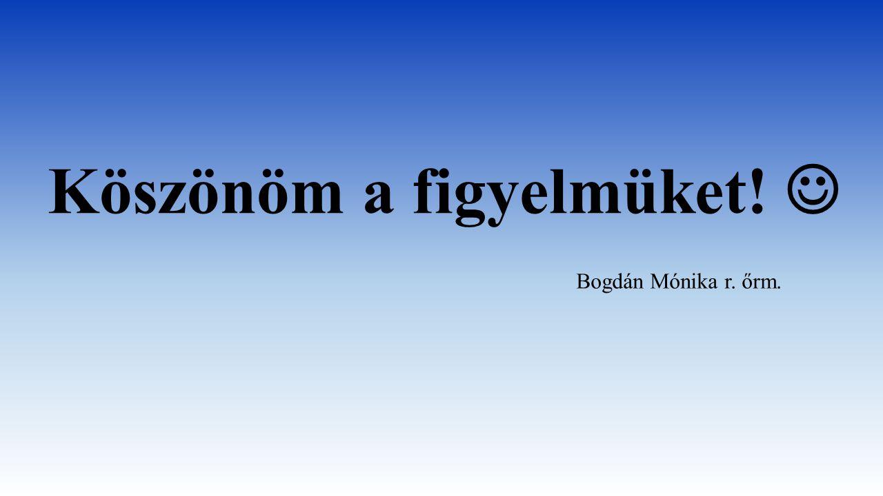 Köszönöm a figyelmüket! Bogdán Mónika r. őrm.