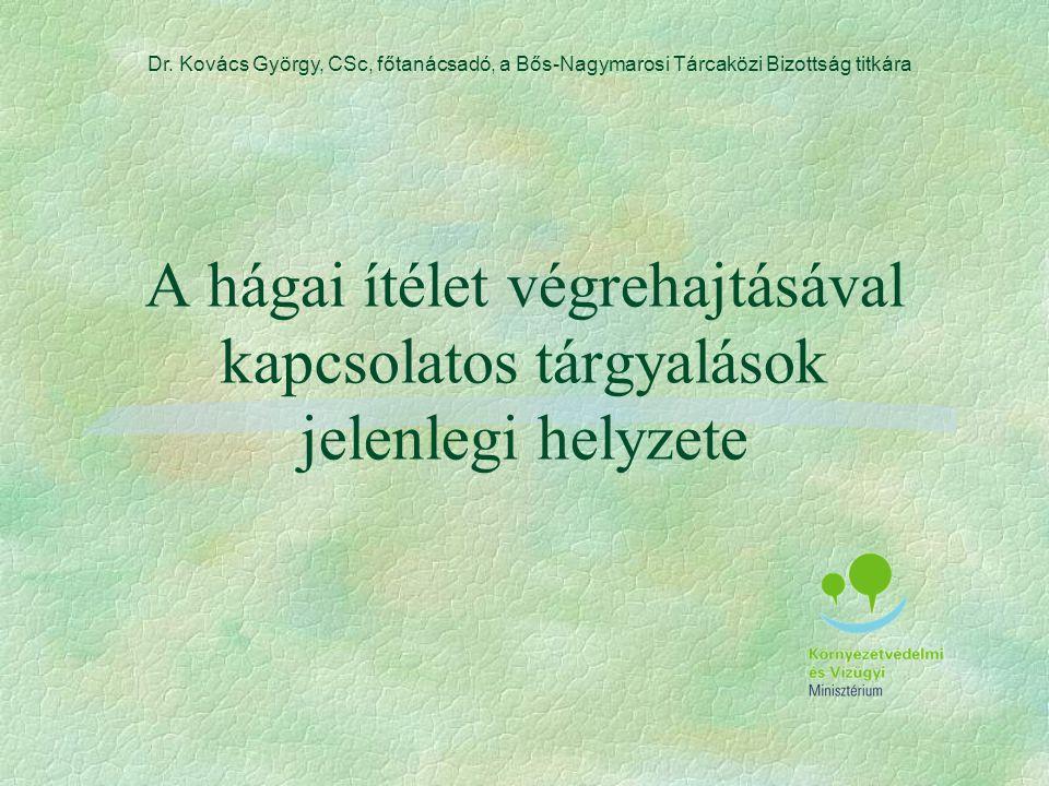 A hágai ítélet végrehajtásával kapcsolatos tárgyalások jelenlegi helyzete Dr. Kovács György, CSc, főtanácsadó, a Bős-Nagymarosi Tárcaközi Bizottság ti