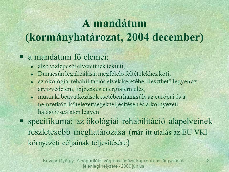 Kovács György - A hágai ítélet végrehajtásával kapcsolatos tárgyalások jelenlegi helyzete - 2009 június 3 A mandátum (kormányhatározat, 2004 december) §a mandátum fő elemei: l alsó vízlépcsőt elvetettnek tekinti, l Dunacsún legalizálását megfelelő feltételekhez köti, l az ökológiai rehabilitációs elvek keretébe illeszthető legyen az árvízvédelem, hajózás és energiatermelés, l műszaki beavatkozások esetében hangsúly az európai és a nemzetközi kötelezettségek teljesítésén és a környezeti hatásvizsgálaton legyen §specifikuma: az ökológiai rehabilitáció alapelveinek részletesebb meghatározása ( már itt utalás az EU VKI környezeti céljainak teljesítésére )