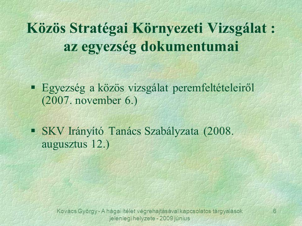 Kovács György - A hágai ítélet végrehajtásával kapcsolatos tárgyalások jelenlegi helyzete - 2009 június 6 Közös Stratégai Környezeti Vizsgálat : az egyezség dokumentumai §Egyezség a közös vizsgálat peremfeltételeiről (2007.