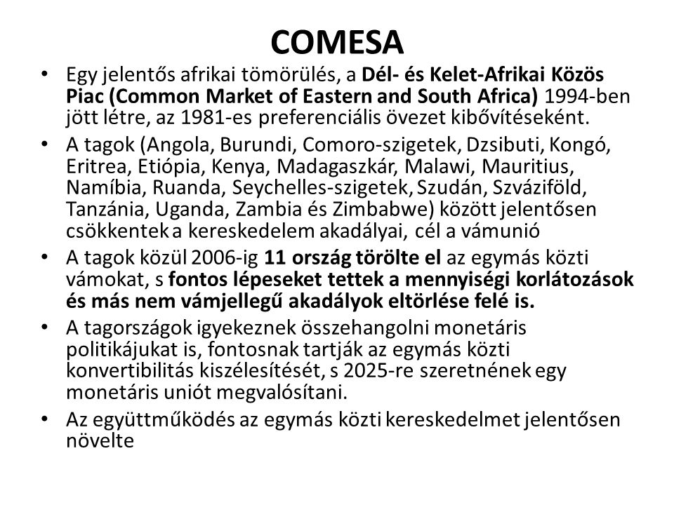 COMESA Egy jelentős afrikai tömörülés, a Dél- és Kelet-Afrikai Közös Piac (Common Market of Eastern and South Africa) 1994-ben jött létre, az 1981-es