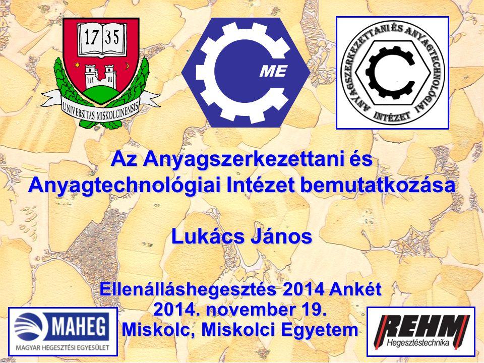 Az Anyagszerkezettani és Anyagtechnológiai Intézet bemutatkozása Lukács János ME Ellenálláshegesztés 2014 Ankét 2014. november 19. Miskolc, Miskolci E