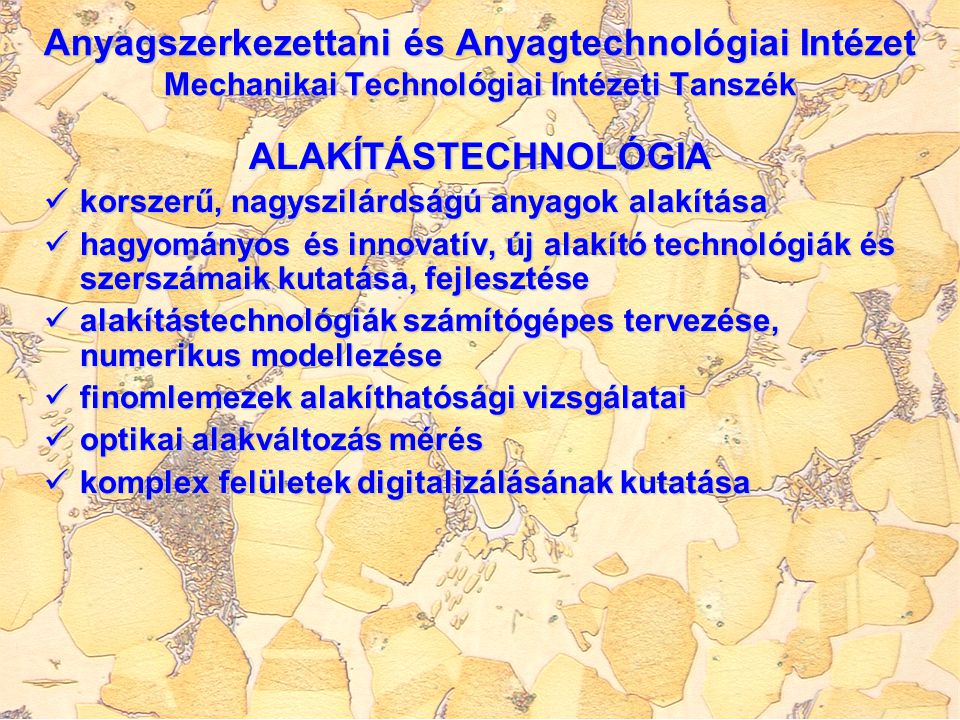 ALAKÍTÁSTECHNOLÓGIA korszerű, nagyszilárdságú anyagok alakítása korszerű, nagyszilárdságú anyagok alakítása hagyományos és innovatív, új alakító technológiák és szerszámaik kutatása, fejlesztése hagyományos és innovatív, új alakító technológiák és szerszámaik kutatása, fejlesztése alakítástechnológiák számítógépes tervezése, numerikus modellezése alakítástechnológiák számítógépes tervezése, numerikus modellezése finomlemezek alakíthatósági vizsgálatai finomlemezek alakíthatósági vizsgálatai optikai alakváltozás mérés optikai alakváltozás mérés komplex felületek digitalizálásának kutatása komplex felületek digitalizálásának kutatása