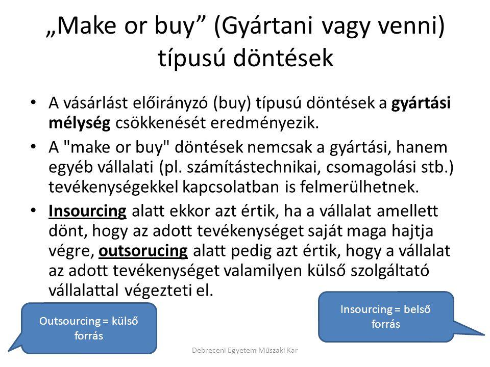 """""""Make or buy"""" (Gyártani vagy venni) típusú döntések A vásárlást előirányzó (buy) típusú döntések a gyártási mélység csökkenését eredményezik. A"""