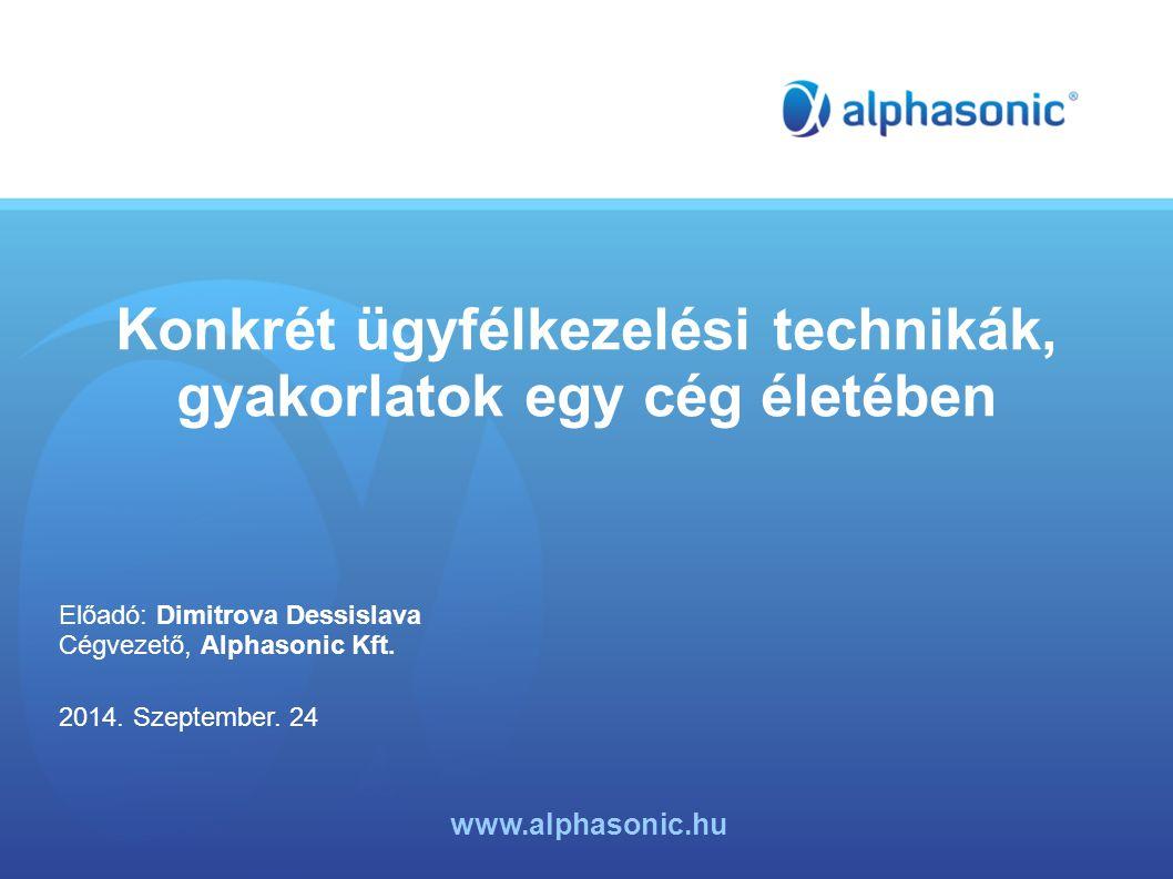 Konkrét ügyfélkezelési technikák, gyakorlatok egy cég életében Előadó: Dimitrova Dessislava Cégvezető, Alphasonic Kft.